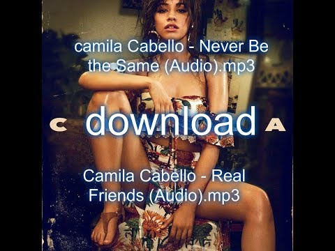 CAMILA CABELLO DOWNLOAD : NEVER BE THE SAME- REAL FRIENDS- LINK ABAJO