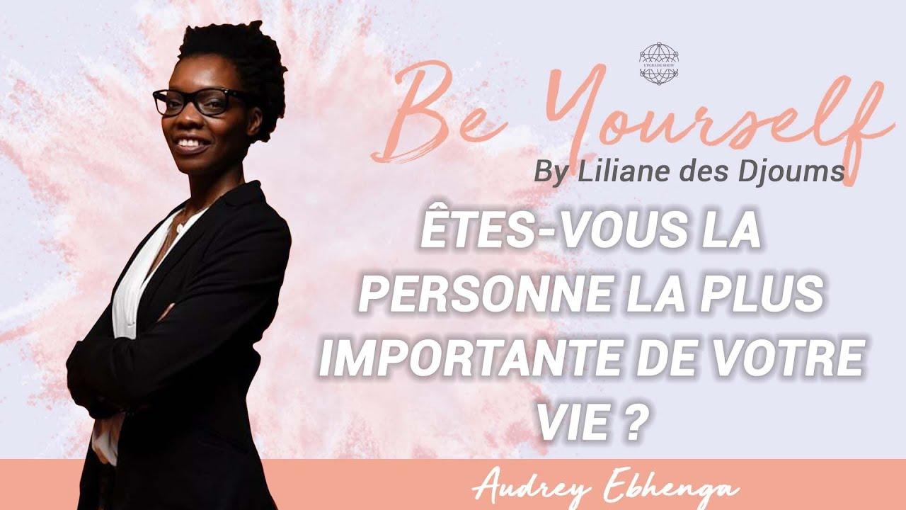 #10 : ETES-VOUS LA PERSONNE LA PLUS IMPORTANTE DE VOTRE VIE? | CONVERSATION AUDREY EBHENGA & LILIANE