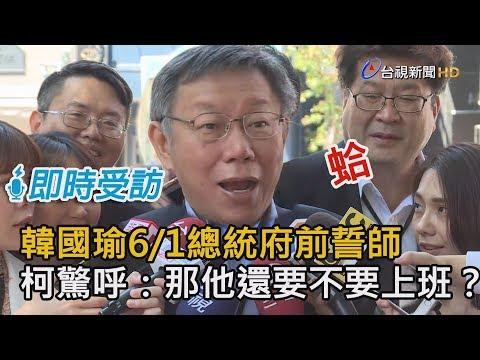 韓國瑜6/1總統府前誓師 柯文哲驚呼:那他還要不要上班?【即時受訪】