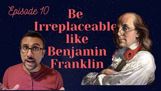 Ep 10: Be Irreplaceable like Ben Franklin