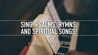 Sing Psalms, Hymns, and Spiritual Songs!