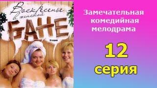 Воскресенье в женской бане 12 серия  - русская мелодрама, комедийный сериал