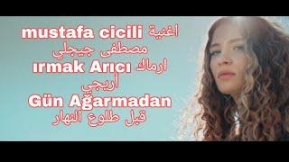 اغنية mustafa cicili مصطفى جيجلي  ırmak Arıcı ارماك أريجي   Gün Ağarmadan قبل طلوع النهار