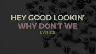 Hey Good Lookin' • Why Don't We (Lyrics)