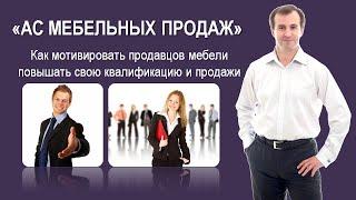 Как мотивировать продавцов мебели повышать свою квалификацию и продажи - ММКЦ - Сергей Александров