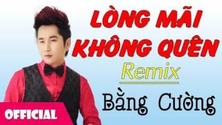 Lòng Mãi Không Quên Remix - Bằng Cường [Official Audio]
