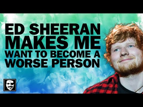 Ed Sheeran makes me want to become a worse person | Maddox