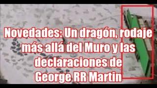 Novedades: Un dragón, rodaje más allá del Muro y las declaraciones de George RR Martin