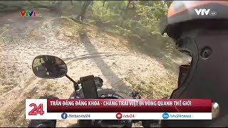 Trần Đặng Đăng Khoa - Chàng trai Việt đi vòng quanh thế giới | VTV24
