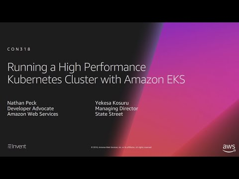 AWS re:Invent 2018: Running a High-Performance Kubernetes Cluster with Amazon EKS (CON318-R1)