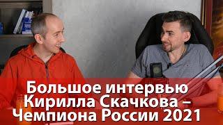 Большое интервью Кирилла Скачкова – Чемпиона России 2021
