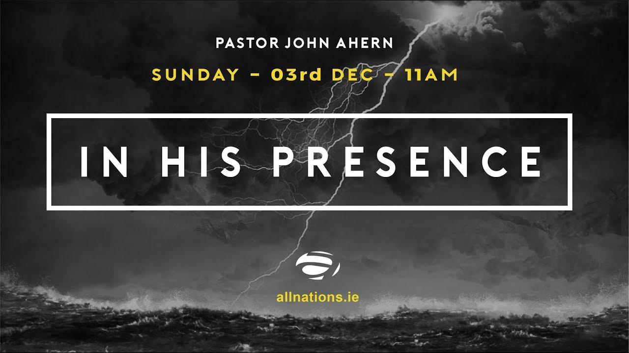 In His Presence - Part 1 - Pastor John Ahern - All Nations Church Dublin - 3 Dec 2017