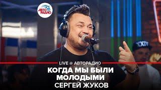 🅰️ Сергей Жуков - Когда Мы Были Молодыми (LIVE @ Авторадио)