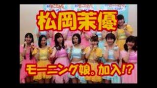 """女優、松岡茉優がモーニング娘。'16に新メンバーとして""""加入""""した。モ..."""