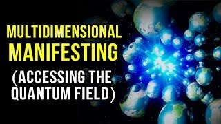 MULTIDIMENSIONAL MANIFESTING - Accessing the QUANTUM FIELD to Manifest ANYTHING! Law Of Attraction