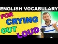 English Expressions | For Crying Out Loud