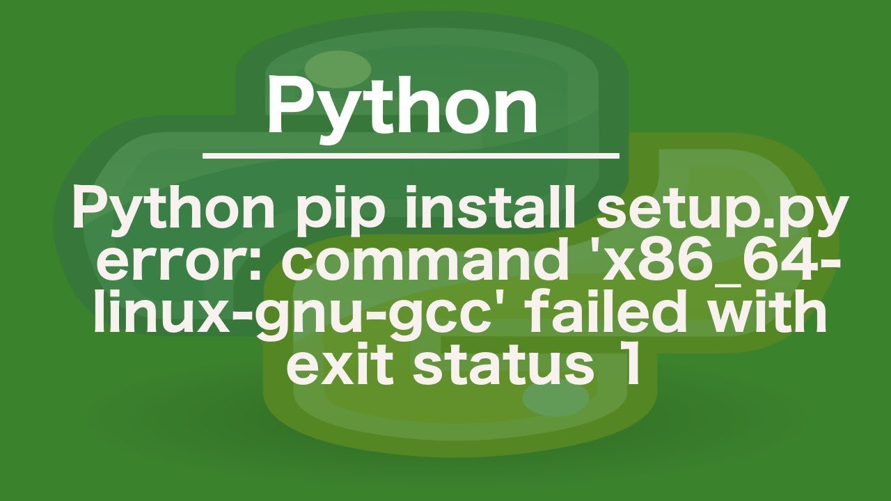 python pip install setup py error: command 'x86_64-linux-gnu-gcc' failed  with exit status 1