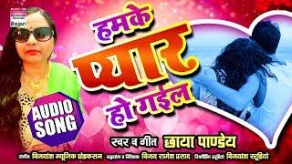Humke Pyaar Ho Gayil | Chhaya Pandey | BHOJPURI NEW SONG | 2018 | AUDIO