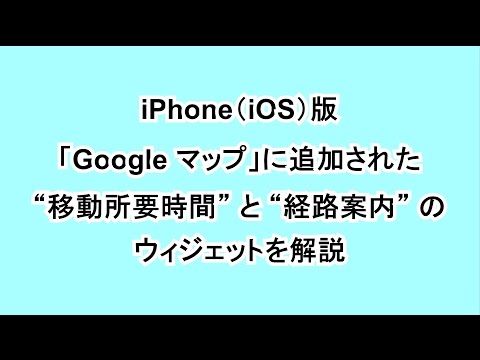 "iPhone(iOS)版「Google マップ」に追加された ""移動所要時間"" と ""経路案内"" のウィジェットを解説"
