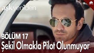 Aşk Yeniden - Böyle şekil olmakla pilot olunmuyor / 17.Bölüm