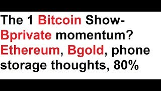 The 1 Bitcoin Show- Bprivate momentum? Ethereum, Bgold, phone storage thoughts, the 80%