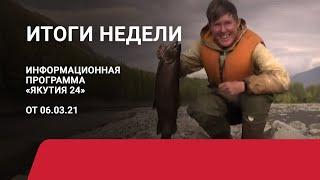Итоги недели. 06 марта 2021 года. Информационная программа «Якутия 24»