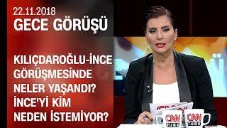 Kılıçdaroğlu-İnce görüşmesinde neler yaşandı? İnce'yi kim, neden istemiyor? - Gece Görüşü 22.11.2018
