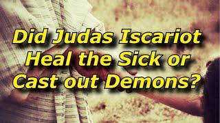 Did Judas Iscariot Heal the Sick or Cast out Demons
