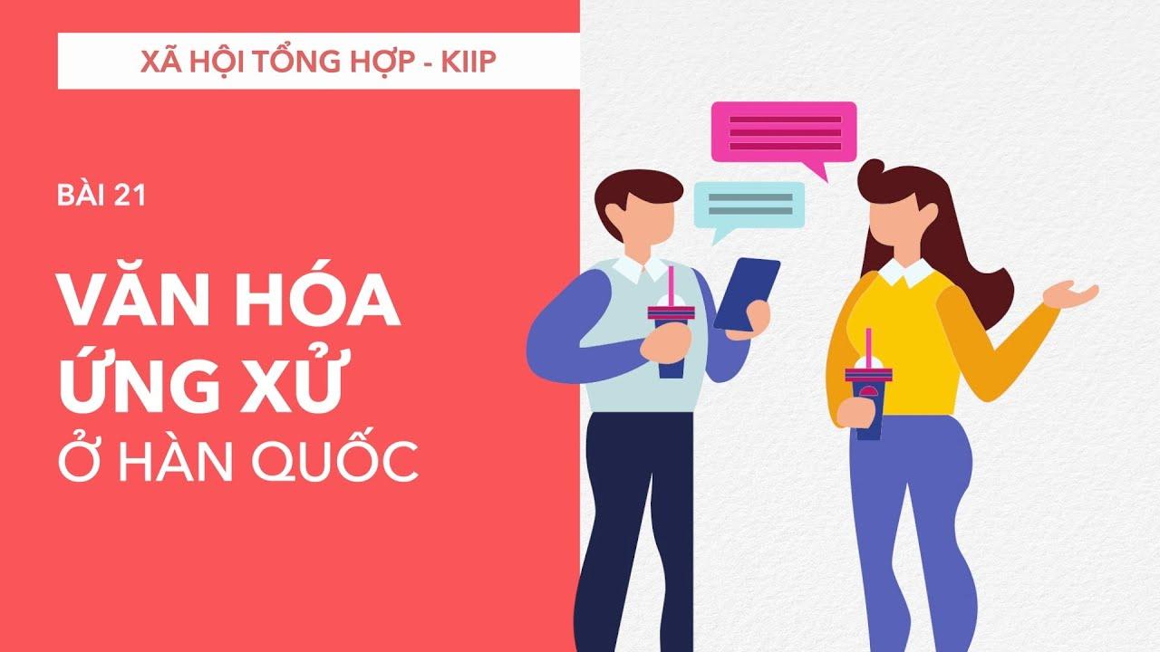 Xã hội Tổng hợp (KIIP 2019): VĂN HÓA ỨNG XỬ CỦA NGƯỜI HÀN QUỐC [ Thi quốc tịch Hàn Quốc ]