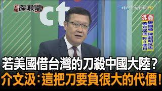 《新聞深喉嚨》精彩片段 若美國借台灣的刀殺中國大陸 介文汲這把刀要負很大的代價