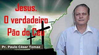 Jesus. O verdadeiro Pão do Céu | Pr. Paulo César Tomaz