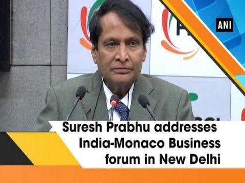 Suresh Prabhu addresses India-Monaco Business forum in New Delhi - ANI News