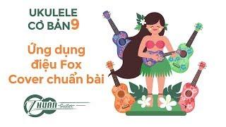 Tự học Ukulele #9 | Ứng dụng điệu Fox để cover các bài hát sao cho chuẩn