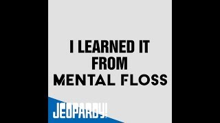 I Learned It from Mental Floss | JEOPARDY!