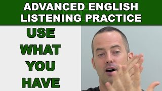 Use What You Have to Speak English Confidently - Advanced English Listening Practice - 74