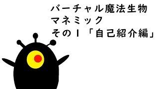マネミックの動画「バーチャル魔法生物マネミック その1「自己紹介編」」のサムネイル画像