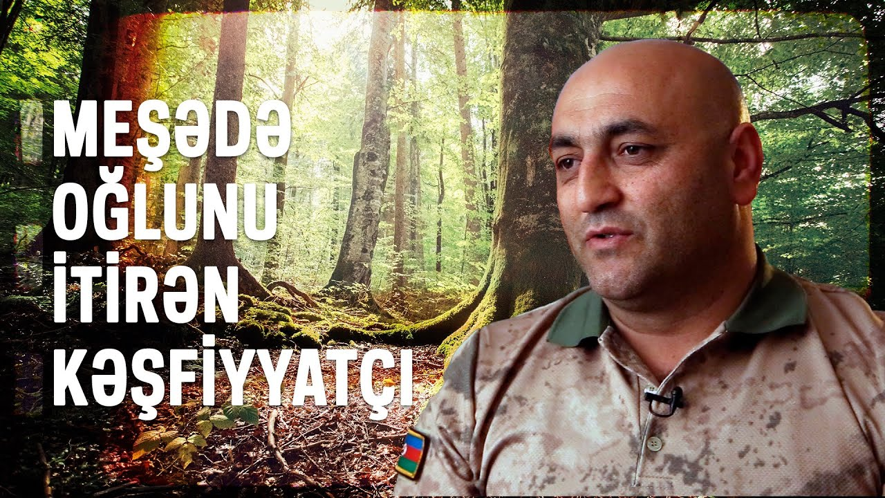 Meşədə Oğlunu İtirən Kəşfiyyatçı - XÜSUSİ REPORTAJ