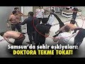 Samsun'da şehir eşkiyaları: Doktora tekme tokat!