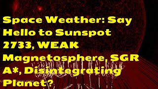 Space Weather: Say Hello to Sunspot 2733, WEAK Magnetosphere, SGR A*, Disintegrating Planet?