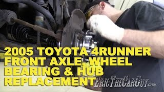 2005 Toyota 4Runner Front Axle, Wheel Bearing, & Hub Replacement -EricTheCarGuy