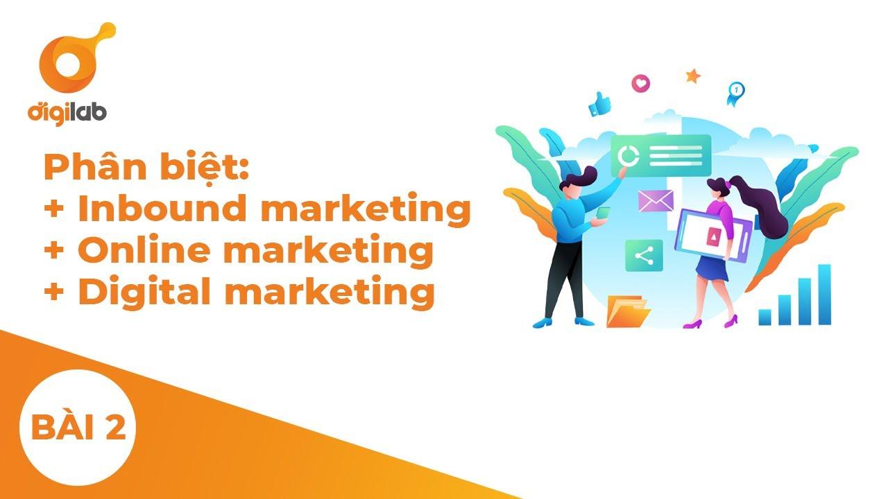 Module 1 – Lesson 2 – Phân biệt Inbound marketing, Online marketing và Digital marketing