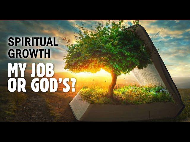 Spiritual growth - My Job or God's = Pastor George Lehman