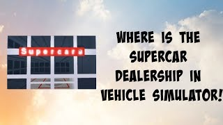 Roblox Time - Vehicle Simulator - Where/How To Find The Supercar Dealership!