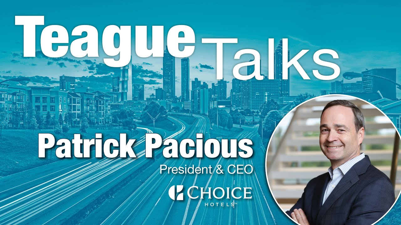 Teague Talks...with Pat Pacious, President & CEO of Choice Hotels International, Inc.