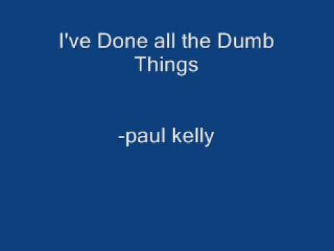 Paul Kelly - I've done all the dumb things