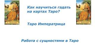 Как научиться гадать на картах Таро? Таро Императрица.  Работа с сущностями в Таро.