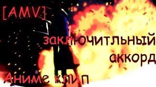 [AMV] Аниме клип - Заключительный аккорд
