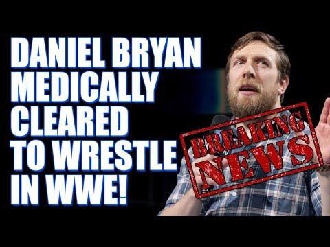 BREAKING NEWS: Daniel Bryan Cleared For WWE Wrestling Return