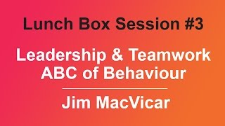 Lunch Box Session #3 - Leadership & Teamwork - ABC of Behaviour by Jim MacVicar