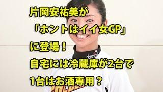 片岡安祐美「ホントはイイ女GP」に登場!自宅には冷蔵庫が2台で1台はお...